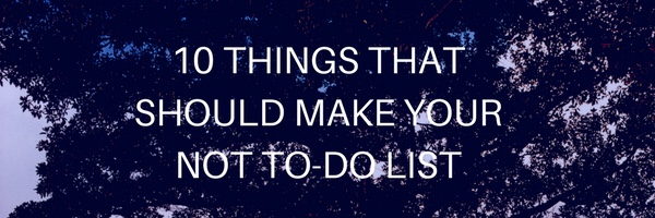 10 THINGS THAT SHOULD MAKE YOUR NOT TO-DOLIST