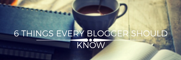 6 Things Every New Blogger ShouldKnow.